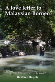 A Love Letter to Malaysian Borneo: Or, Can this travel writer be green? ebook by Heather Hapeta