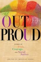 Out Proud - Stories of Pride, Courage, and Social Justice ebook by Douglas Gosse