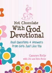 Hot Chocolate With God Devotional - Real Questions & Answers from Girls Just Like You ebook by Camryn Kelly,Erin Kelly,Jill Kelly