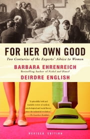 For Her Own Good - Two Centuries of the Experts Advice to Women ebook by Barbara Ehrenreich,Deirdre English