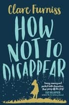 How Not to Disappear ebook by Clare Furniss