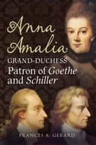 Anna Amalia, Grand Duchess - Patron of Goethe and Schiller ebook by Frances A. Gerard, Alan Sutton, Fonthill Media