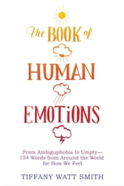The Book of Human Emotions - From Ambiguphobia to Umpty -- 154 Words from Around the World for How We Feel ebook by Tiffany Watt Smith