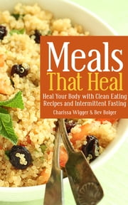 Meals That Heal: Heal Your Body with Clean Eating Recipes and Intermittent Fasting ebook by Charissa Wigger,Bev Bolger