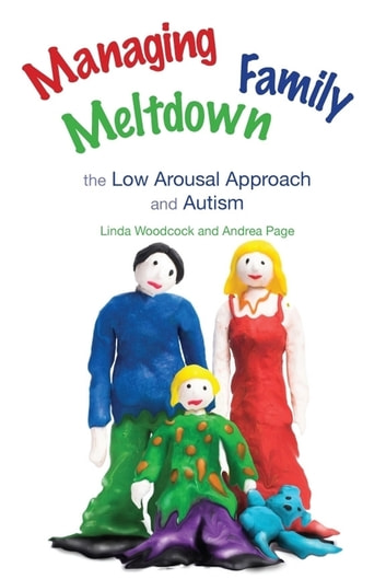 Managing Family Meltdown - The Low Arousal Approach and Autism ebook by Andrea Page,Linda Woodcock