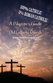 A Pilgrim's Guide to the Old Catholic Church - 100% Catholic. 0% Roman Catholic. ebook by Wynn Wagner