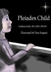 Pleiades Child ebook by Cathleen M. Kelly, RN, BSN, HN-BC