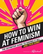 How to Win at Feminism: The Definitive Guide to Having It All... And Then Some! ebook by Reductress