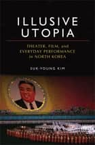 Illusive Utopia: Theater, Film, and Everyday Performance in North Korea ebook by Suk-Young Kim