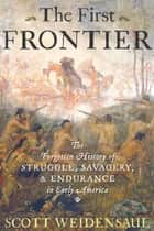 The First Frontier - The Forgotten History of Struggle, Savagery, and Endurance in Early America' ebook by Scott Weidensaul