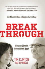 Break Through - When to Give In, How to Push Back. The Moment that Changes Everything ebook by Tim Clinton,Pat Springle