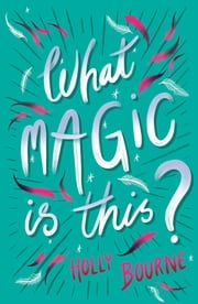 What Magic Is This? ebook by Holly Bourne, Helen Crawford-White