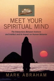 Meet Your Spiritual Mind - The Interactions Between Instincts and Intellect and its Impact on Human Behavior ebook by Mark Abraham