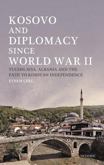 Kosovo and Diplomacy since World War II - Yugoslavia, Albania and the Path to Kosovan Independence eBook by Ethem Ceku
