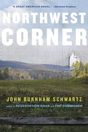 Northwest Corner - A Novel ebook by John Burnham Schwartz