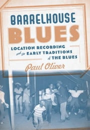 Barrelhouse Blues - Location Recording and the Early Traditions of the Blues ebook by Paul Oliver