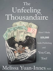 The Unfeeling Thousandaire - How I Made $10,000 Indie Publishing and You Can, Too! ebook by Melissa Yuan-Innes, M.D.
