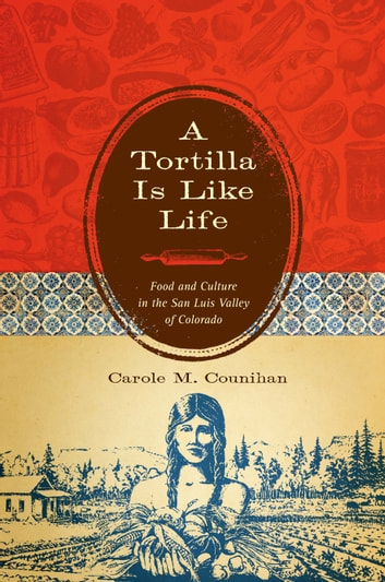 A Tortilla Is Like Life - Food and Culture in the San Luis Valley of Colorado ebook by Carole M. Counihan