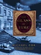 The Glass of Time: A Novel ebook by Michael Cox
