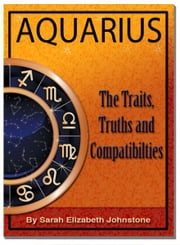Aquarius: Aquarius Star Sign Traits, Truths and Love Compatibility ebook by Sarah Johnstone