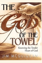 God of the Towel - Knowing the tender heart of God ebook by Jim McGuiggan