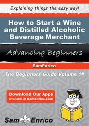 How to Start a Wine and Distilled Alcoholic Beverage Merchant Wholesaler Business - How to Start a Wine and Distilled Alcoholic Beverage Merchant Wholesaler Business ebook by Rochelle King