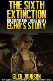 The Sixth Extinction: The Squads First Three Weeks – Echo's Story. ebook by Glen Johnson
