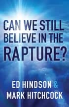 Can We Still Believe in the Rapture? ebook by Mark Hitchcock, Ed Hindson
