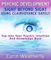 Psychic Development: Sight Beyond Sight Using Clairvoyance Safely : Tap Into Your Psychic Intuition And Knowledge Base ebook by Carin Weatherly