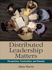 Distributed Leadership Matters - Perspectives, Practicalities, and Potential ebook by Alma Harris