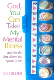 God, You Can Take My Mental Illness: Just Not The Part Where You Speak To Me ebook by Jo Hilder