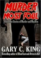 Murder Most Foul: True Crime Stories of Murder and Mayhem ebook by Gary C. King