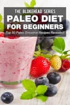 Paleo Diet For Beginners : Top 50 Paleo Smoothie Recipes Revealed ! ebook by The Blokehead