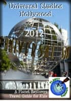 Universal Studios Hollywood 2012: A Planet Explorers Travel Guide for Kids ebook by Planet Explorers