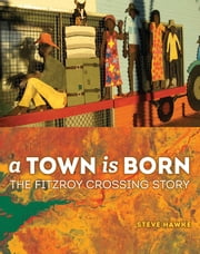 A Town is Born - The Story of the Fitzroy Crossing ebook by Steve Hawke