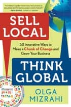 Sell Local, Think Global - 50 Innovative Ways to Make a Chunk of Change and Grow Your Business ebook by Olga Mizrahi