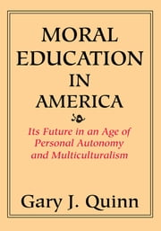 MORAL EDUCATION IN AMERICA - ITS FUTURE IN AN AGE OF PERSONAL AUTONOMY AND MULTICULTURALISM ebook by Gary Quinn