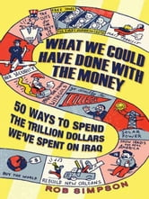 What We Could Have Done with the Money - 50 Ways to Spend the Trillion Dollars We've Spent on Iraq ebook by Rob Simpson