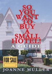 So You Want to Buy a Small Hotel - A Guide ebook by Joanne Muller