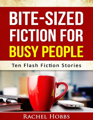 Bite-sized Fiction for Busy People - Ten Flash Fiction Stories ebook by Rachel Hobbs