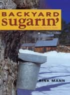 Backyard Sugarin': A Complete How-To Guide (Third Edition) ebook by Rink Mann,Daniel Wolf