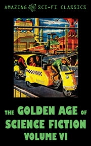 The Golden Age of Science Fiction - Volume VI ebook by Robert Sheckley,Ruth Wainwright,Simon Eisner,Jack Sharkey,Michael Shaara,Dean Evans,Fritz Leiber,Jim Harmon,Bill Doede,Sydney van Scyoc,William Morrison