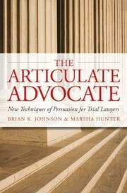 The Articulate Advocate: New Techniques of Persuasion for Trial Lawyers - New Techniques of Persuasion for Trial Lawyers ebook by Brian K. Johnson,Marsha Hunter