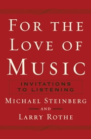 For The Love of Music - Invitations to Listening ebook by Michael Steinberg,Larry Rothe