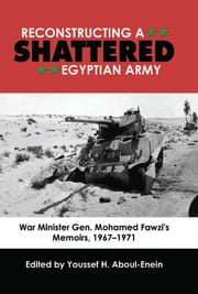 Reconstructing a Shattered Egyptian Army (1967 to 1971) - War Minister Gen. Mohamad Fawzi's Memoirs, 19671971 ebook by Youssef H., Aboul-Enein