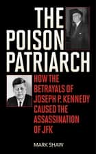 The Poison Patriarch - How the Betrayals of Joseph P. Kennedy Caused the Assassination of JFK ebook by Mark Shaw