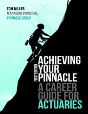 Achieving Your Pinnacle: A Career Guide for Actuaries ebook by Tom Miller