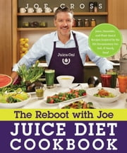 The Reboot with Joe Juice Diet Cookbook - Juice, Smoothie and Plant-Based Recipes Inspired by the Hit Documentary Fat, Sick & Nearly Dead ebook by Joe Cross