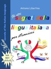 Gli Altri Segreti della Lingua Italiana per Stranieri: More Secrets of the Italian Language ebook by Antonio Libertino