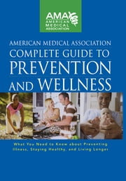 American Medical Association Complete Guide to Prevention and Wellness - What You Need to Know about Preventing Illness, Staying Healthy, and Living Longer ebook by American Medical Association